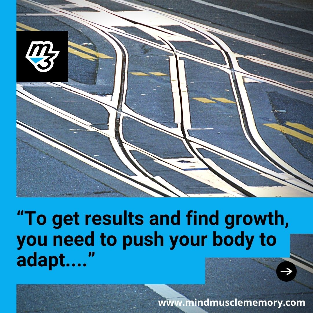 To get results and find growth you need to push your body to adapt with Mind Muscle Memory