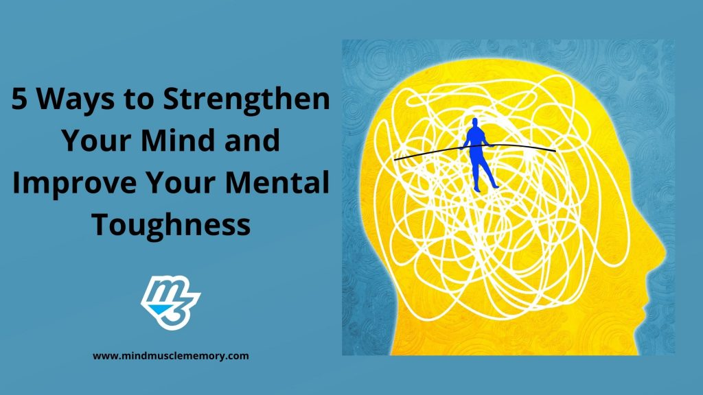 5 Ways to Strengthen Your Mind and Improve Your Mental Toughness with Mind Muscle Memory