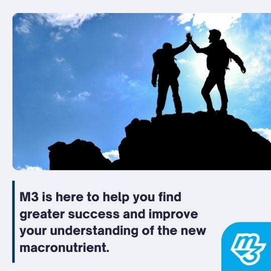 M3 is here to help you find greater success and improve your understanding of the new macronutrient.