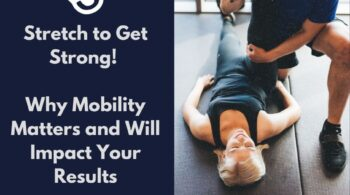 Stretch to Get Strong! Why Mobility Matters and Will Impact Your Results